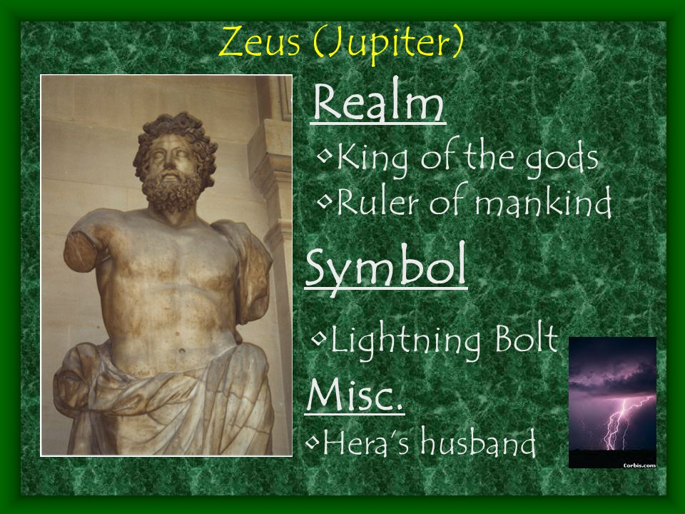 King of the gods Ruler of mankind Zeus (Jupiter) Symbol Lightning Bolt Realm Misc. Hera's husband