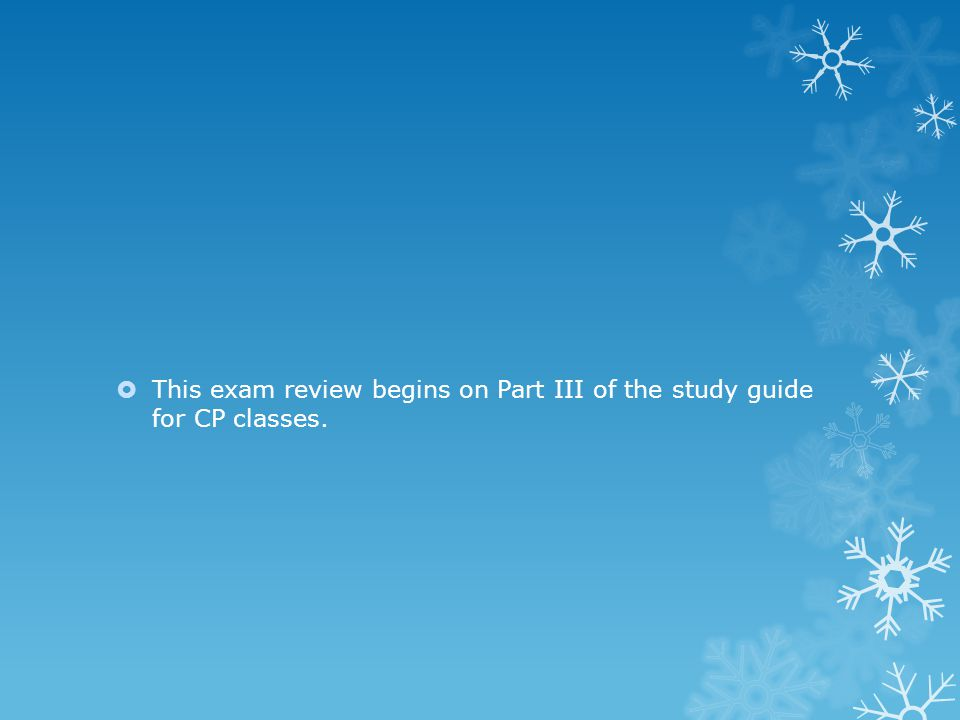  This exam review begins on Part III of the study guide for CP classes.