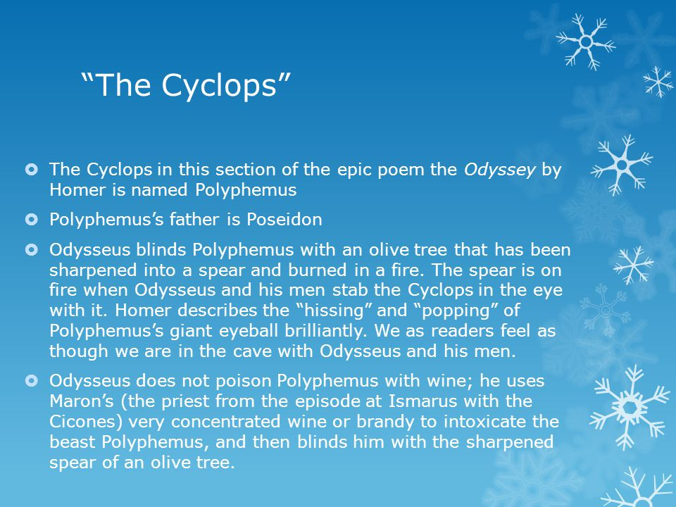 The Cyclops  The Cyclops in this section of the epic poem the Odyssey by Homer is named Polyphemus  Polyphemus's father is Poseidon  Odysseus blinds Polyphemus with an olive tree that has been sharpened into a spear and burned in a fire.