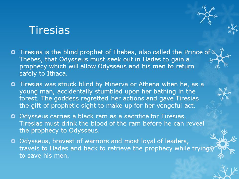 Tiresias  Tiresias is the blind prophet of Thebes, also called the Prince of Thebes, that Odysseus must seek out in Hades to gain a prophecy which will allow Odysseus and his men to return safely to Ithaca.