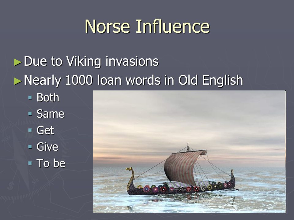 Norse Influence ► Due to Viking invasions ► Nearly 1000 loan words in Old English  Both  Same  Get  Give  To be