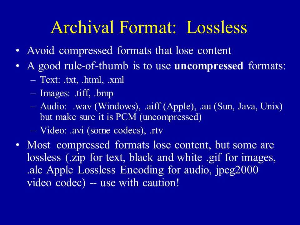 Archival Format: Lossless Avoid compressed formats that lose content A good rule-of-thumb is to use uncompressed formats: –Text:.txt,.html,.xml –Images:.tiff,.bmp –Audio:.wav (Windows),.aiff (Apple),.au (Sun, Java, Unix) but make sure it is PCM (uncompressed) –Video:.avi (some codecs),.rtv Most compressed formats lose content, but some are lossless (.zip for text, black and white.gif for images,.ale Apple Lossless Encoding for audio, jpeg2000 video codec) -- use with caution!