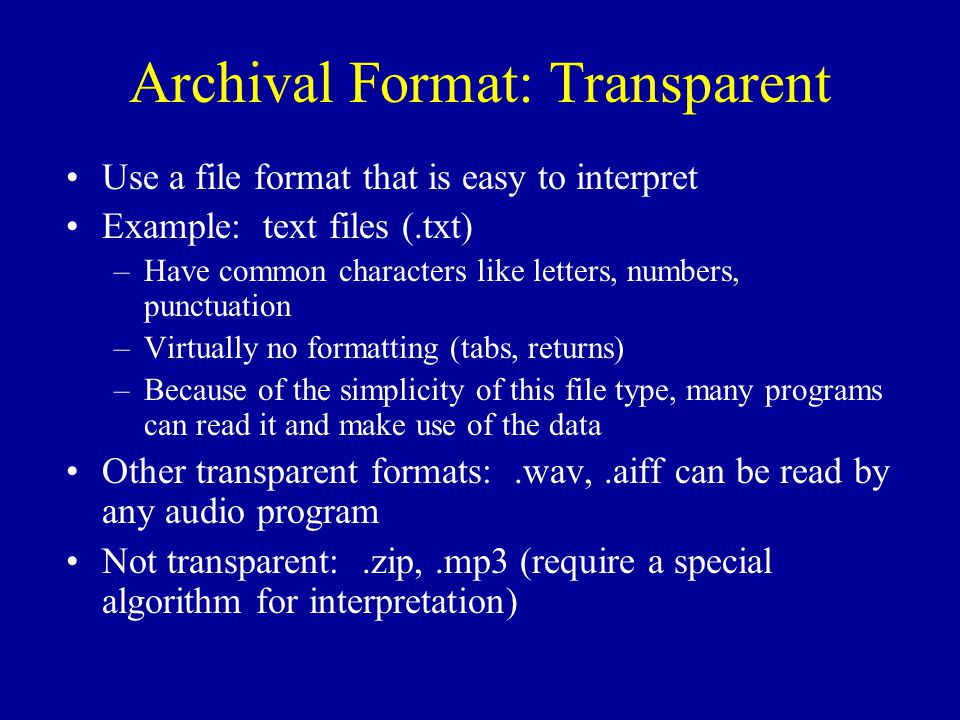 Archival Format: Transparent Use a file format that is easy to interpret Example: text files (.txt) –Have common characters like letters, numbers, punctuation –Virtually no formatting (tabs, returns) –Because of the simplicity of this file type, many programs can read it and make use of the data Other transparent formats:.wav,.aiff can be read by any audio program Not transparent:.zip,.mp3 (require a special algorithm for interpretation)