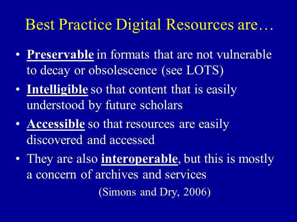 Best Practice Digital Resources are… Preservable in formats that are not vulnerable to decay or obsolescence (see LOTS) Intelligible so that content that is easily understood by future scholars Accessible so that resources are easily discovered and accessed They are also interoperable, but this is mostly a concern of archives and services (Simons and Dry, 2006)