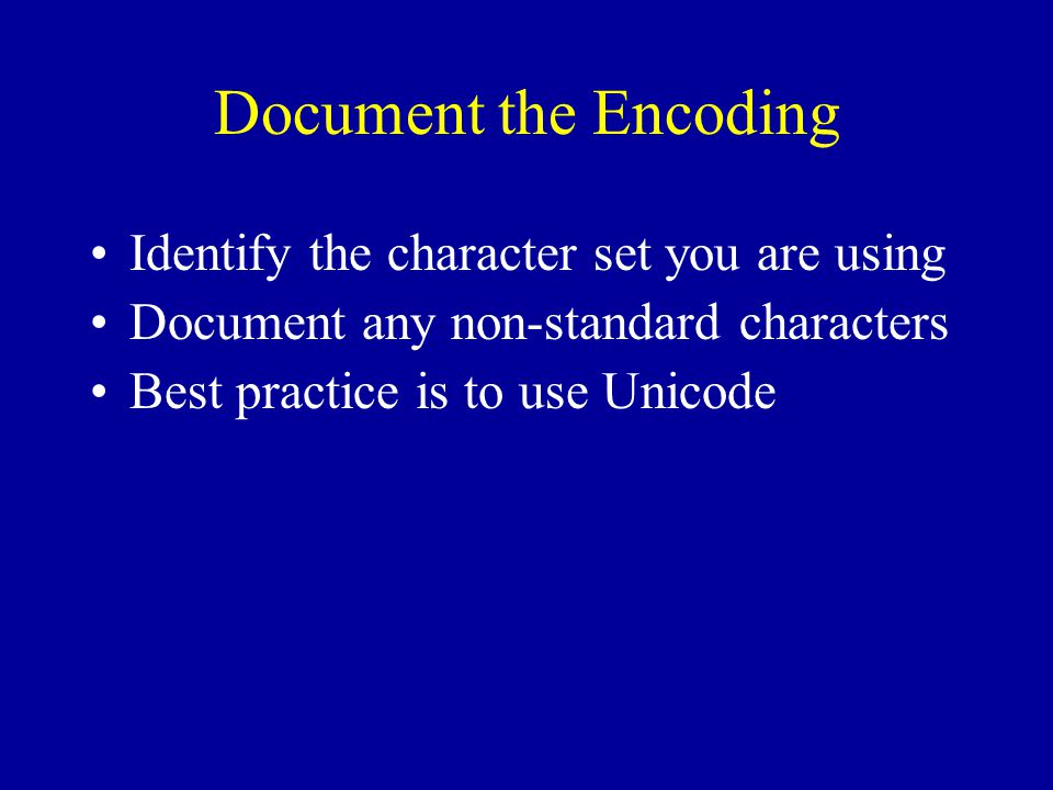 Document the Encoding Identify the character set you are using Document any non-standard characters Best practice is to use Unicode