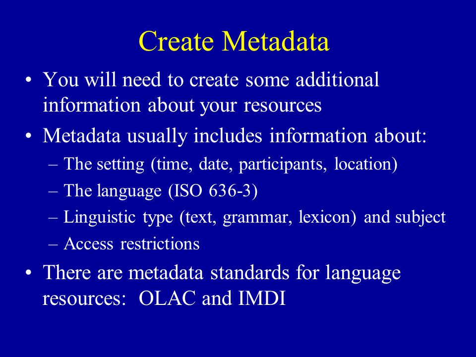 Create Metadata You will need to create some additional information about your resources Metadata usually includes information about: –The setting (time, date, participants, location) –The language (ISO 636-3) –Linguistic type (text, grammar, lexicon) and subject –Access restrictions There are metadata standards for language resources: OLAC and IMDI