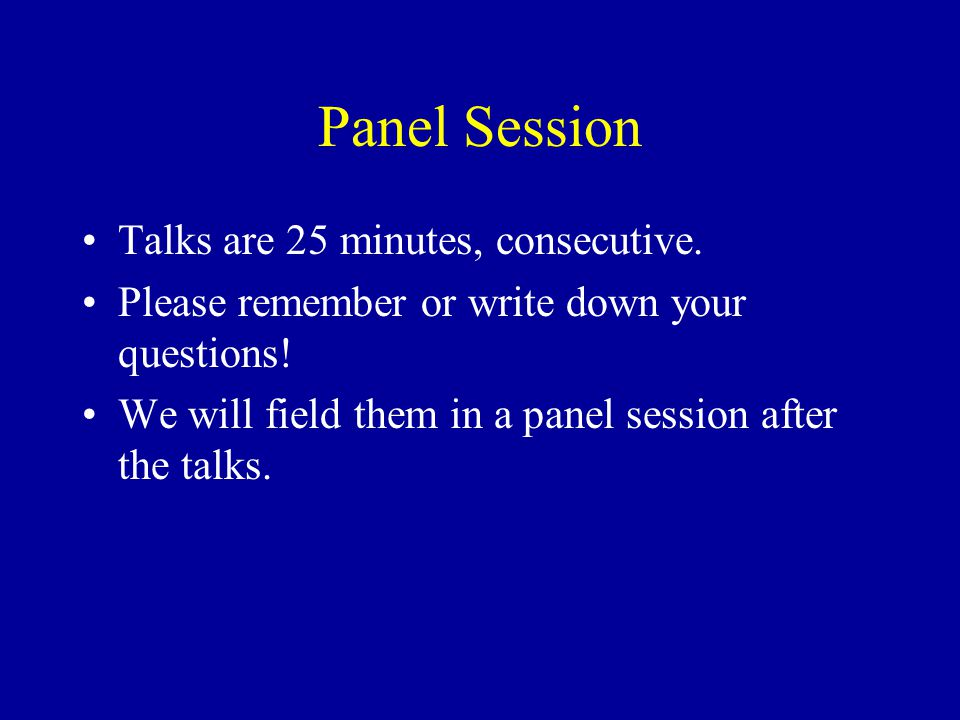 Panel Session Talks are 25 minutes, consecutive. Please remember or write down your questions.