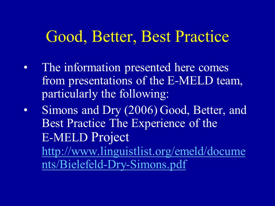 Good, Better, Best Practice The information presented here comes from presentations of the E-MELD team, particularly the following: Simons and Dry (2006) Good, Better, and Best Practice The Experience of the E-MELD Project http://www.linguistlist.org/emeld/docume nts/Bielefeld-Dry-Simons.pdf http://www.linguistlist.org/emeld/docume nts/Bielefeld-Dry-Simons.pdf