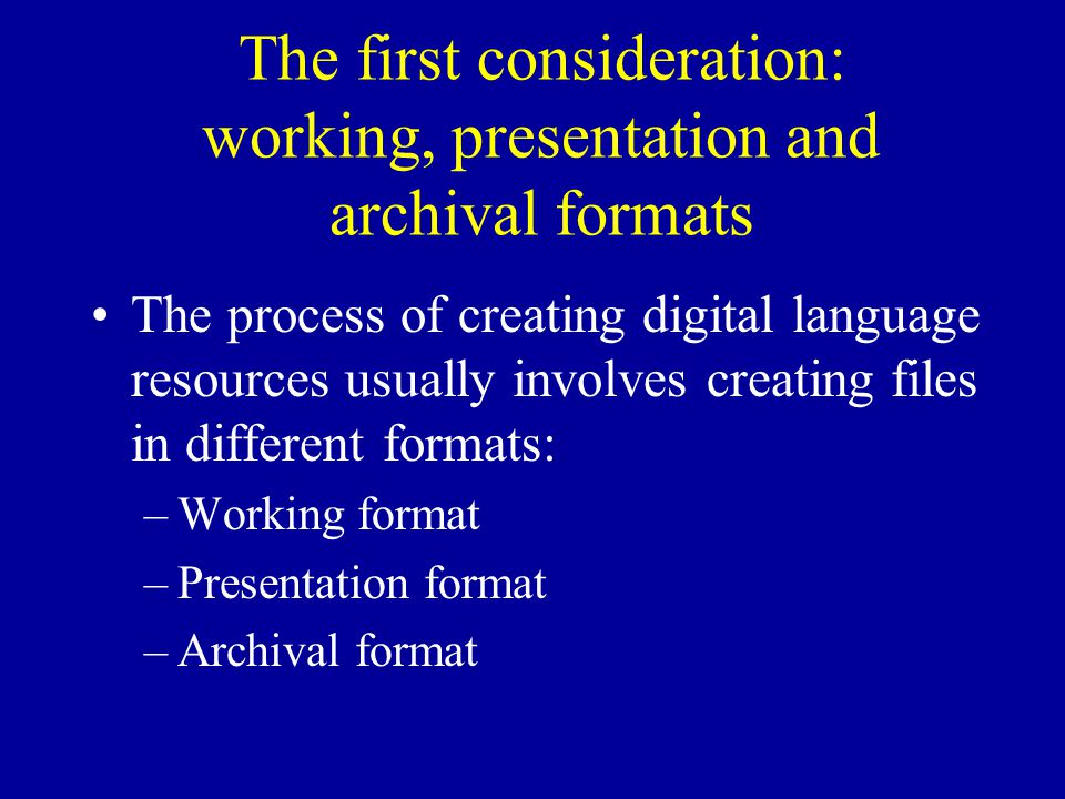 The first consideration: working, presentation and archival formats The process of creating digital language resources usually involves creating files in different formats: –Working format –Presentation format –Archival format