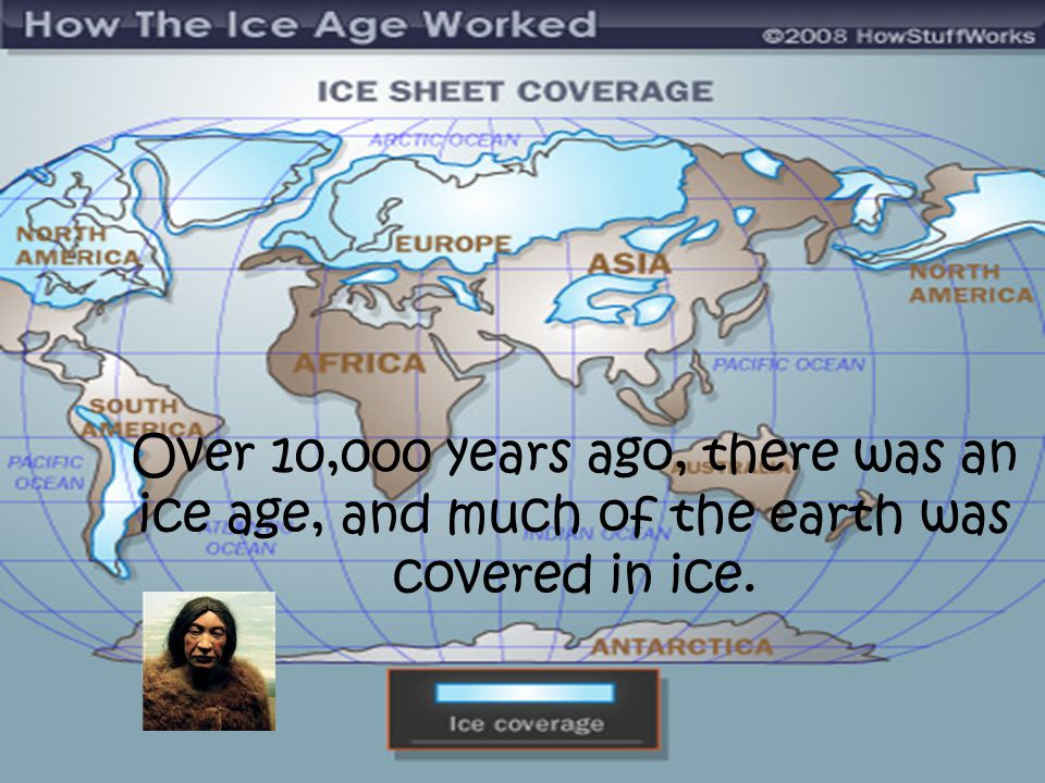 Over 10,000 years ago, there was an ice age, and much of the earth was covered in ice.