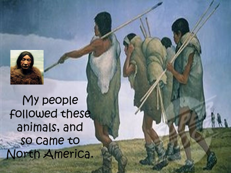 My people followed these animals, and so came to North America.