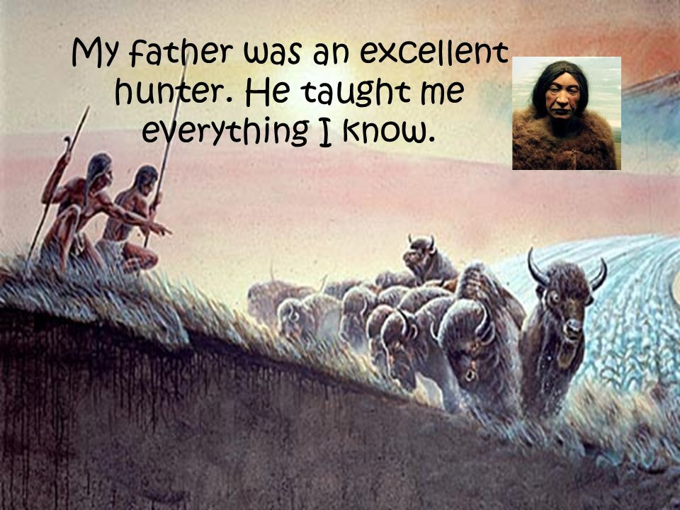 My father was an excellent hunter. He taught me everything I know.