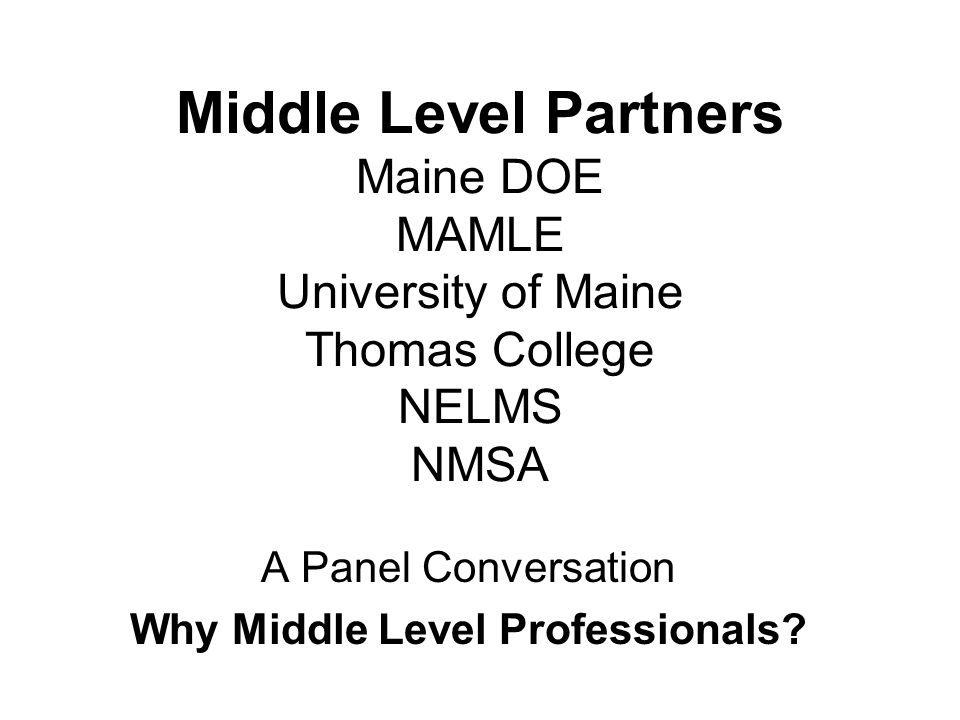 Middle Level Partners Maine DOE MAMLE University of Maine Thomas College NELMS NMSA A Panel Conversation Why Middle Level Professionals?