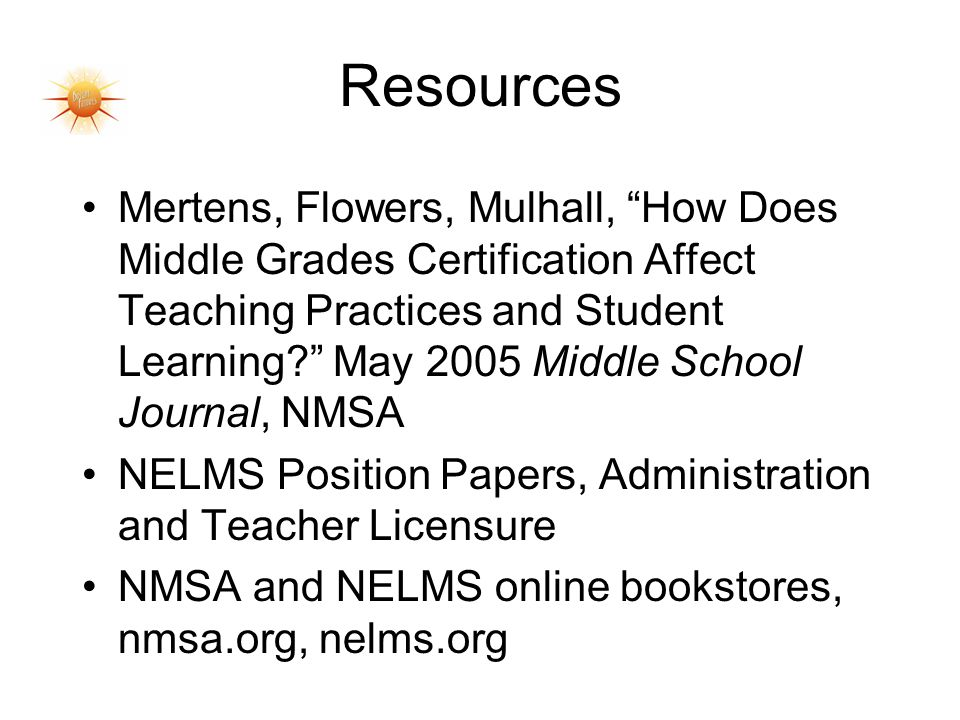 Resources Mertens, Flowers, Mulhall, How Does Middle Grades Certification Affect Teaching Practices and Student Learning? May 2005 Middle School Journal, NMSA NELMS Position Papers, Administration and Teacher Licensure NMSA and NELMS online bookstores, nmsa.org, nelms.org