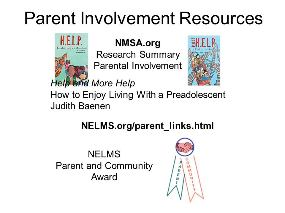 Parent Involvement Resources Help and More Help How to Enjoy Living With a Preadolescent Judith Baenen NMSA.org Research Summary Parental Involvement NELMS Parent and Community Award NELMS.org/parent_links.html