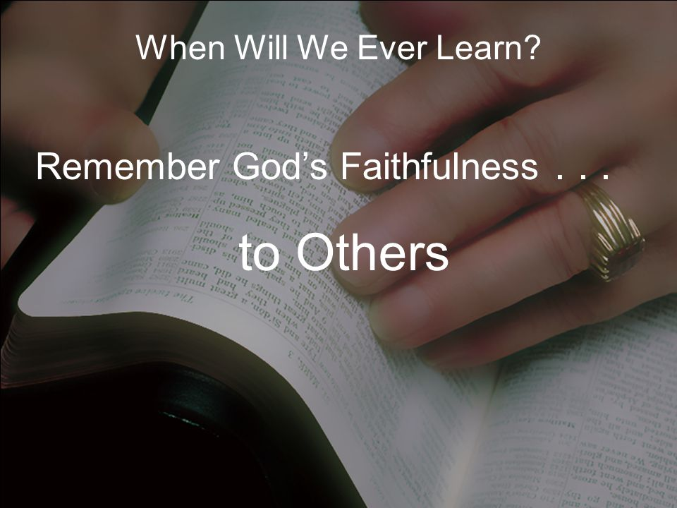 When Will We Ever Learn? Remember God's Faithfulness... to Others to You