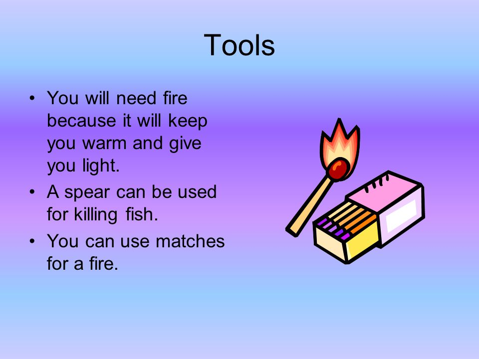Tools You will need fire because it will keep you warm and give you light.