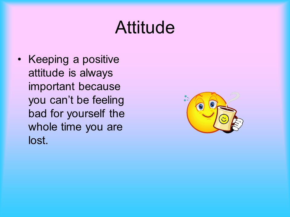 Attitude Keeping a positive attitude is always important because you can't be feeling bad for yourself the whole time you are lost.