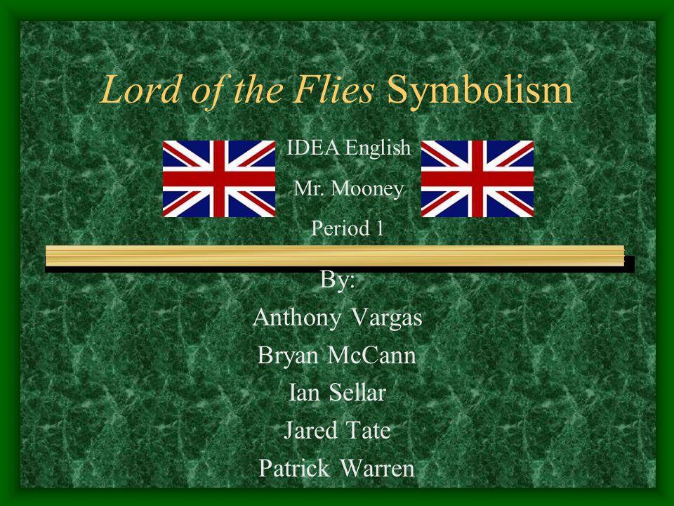 Lord of the Flies Symbolism By: Anthony Vargas Bryan McCann Ian Sellar Jared Tate Patrick Warren IDEA English Mr. Mooney Period 1
