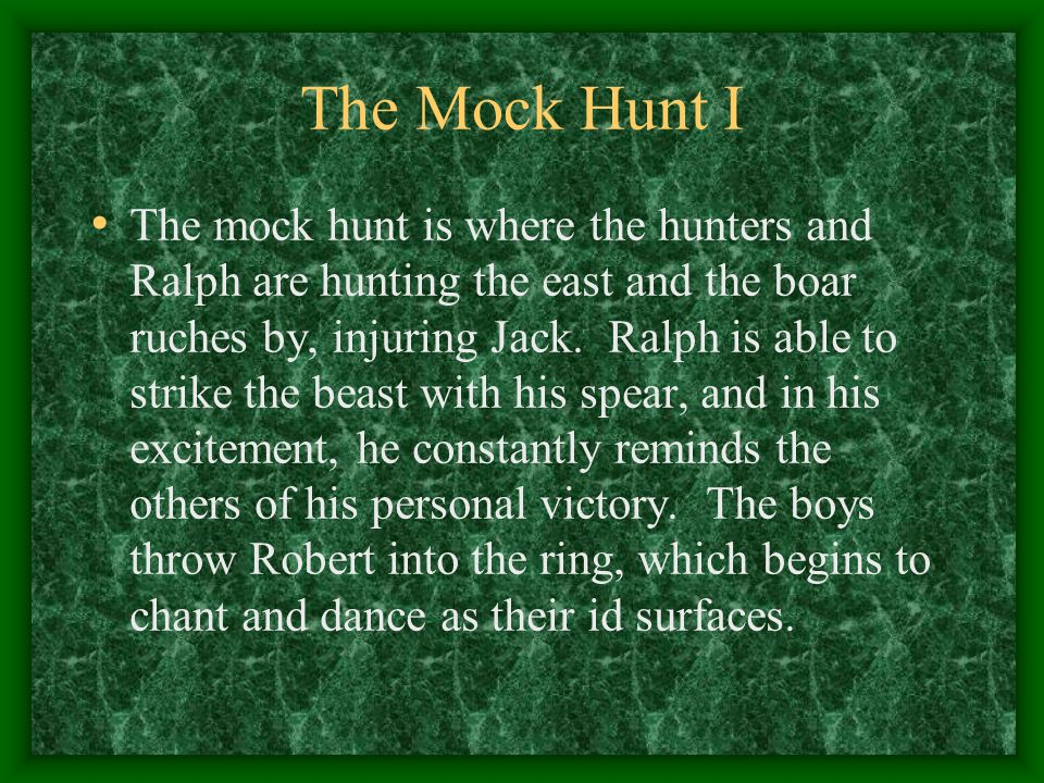 The Mock Hunt I The mock hunt is where the hunters and Ralph are hunting the east and the boar ruches by, injuring Jack. Ralph is able to strike the b