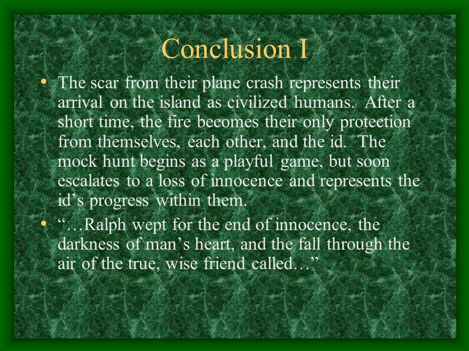 Conclusion I The scar from their plane crash represents their arrival on the island as civilized humans. After a short time, the fire becomes their on