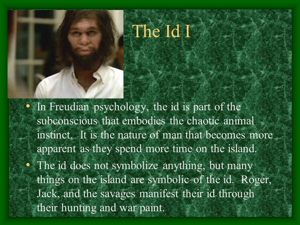 The Id I In Freudian psychology, the id is part of the subconscious that embodies the chaotic animal instinct. It is the nature of man that becomes mo