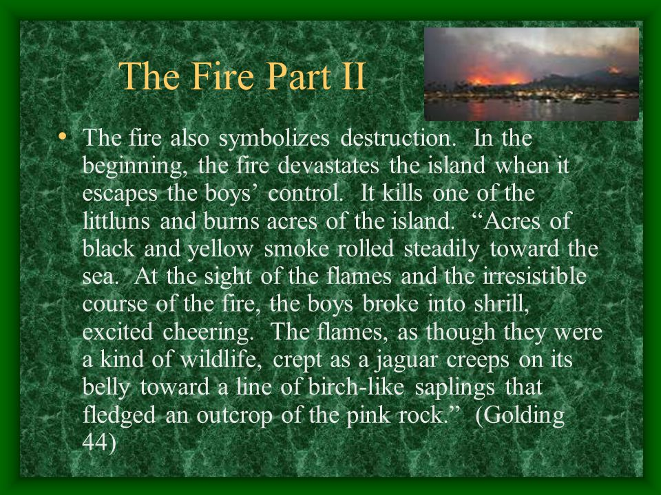 The Fire Part II The fire also symbolizes destruction. In the beginning, the fire devastates the island when it escapes the boys' control. It kills on