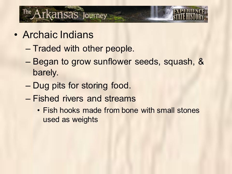 Archaic Indians –Traded with other people. –Began to grow sunflower seeds, squash, & barely. –Dug pits for storing food. –Fished rivers and streams Fi