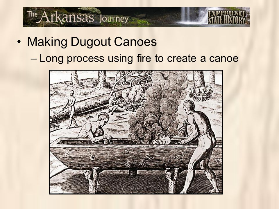 Making Dugout Canoes –Long process using fire to create a canoe