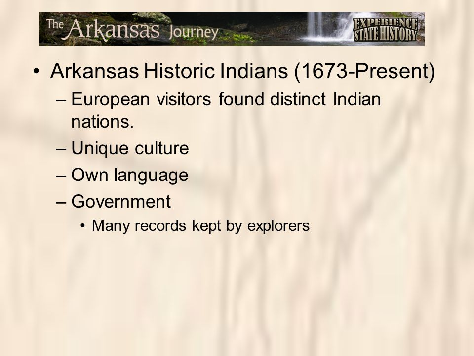Arkansas Historic Indians (1673-Present) –European visitors found distinct Indian nations. –Unique culture –Own language –Government Many records kept