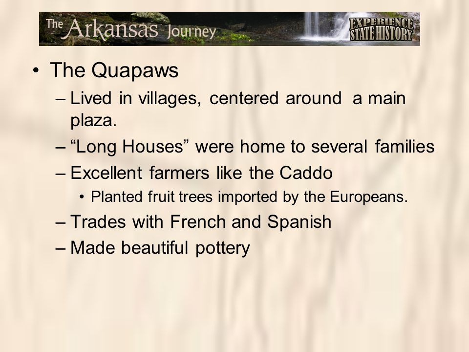 "The Quapaws –Lived in villages, centered around a main plaza. –""Long Houses"" were home to several families –Excellent farmers like the Caddo Planted f"