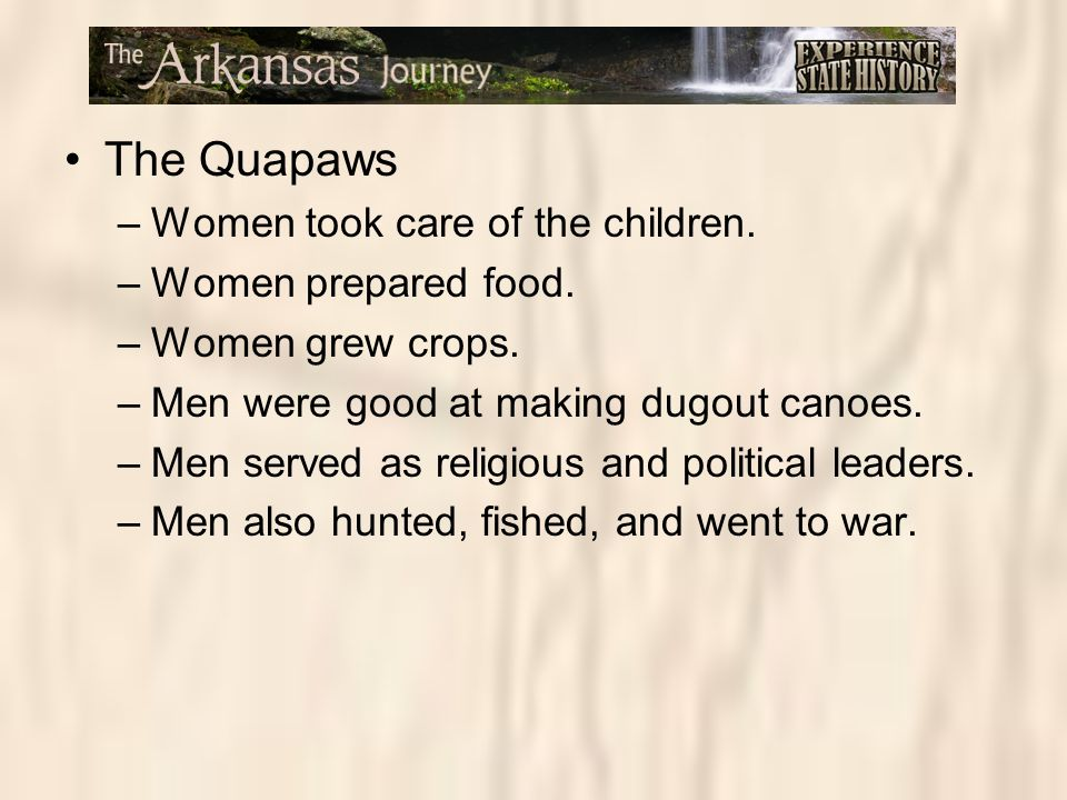The Quapaws –Women took care of the children. –Women prepared food. –Women grew crops. –Men were good at making dugout canoes. –Men served as religiou