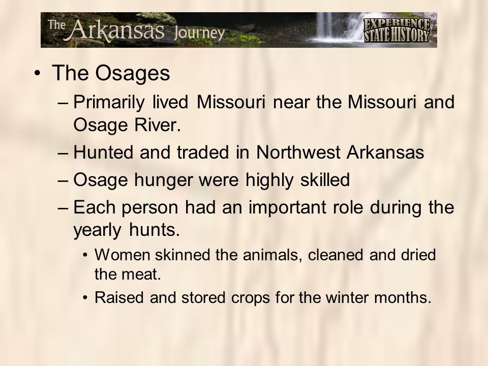 The Osages –Primarily lived Missouri near the Missouri and Osage River. –Hunted and traded in Northwest Arkansas –Osage hunger were highly skilled –Ea