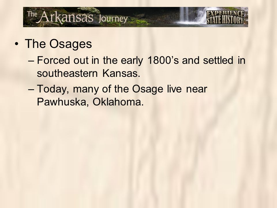 The Osages –Forced out in the early 1800's and settled in southeastern Kansas. –Today, many of the Osage live near Pawhuska, Oklahoma.