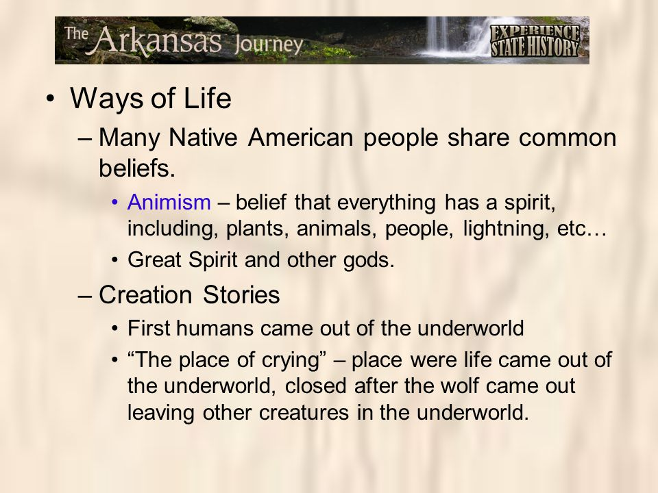 Ways of Life –Many Native American people share common beliefs. Animism – belief that everything has a spirit, including, plants, animals, people, lig