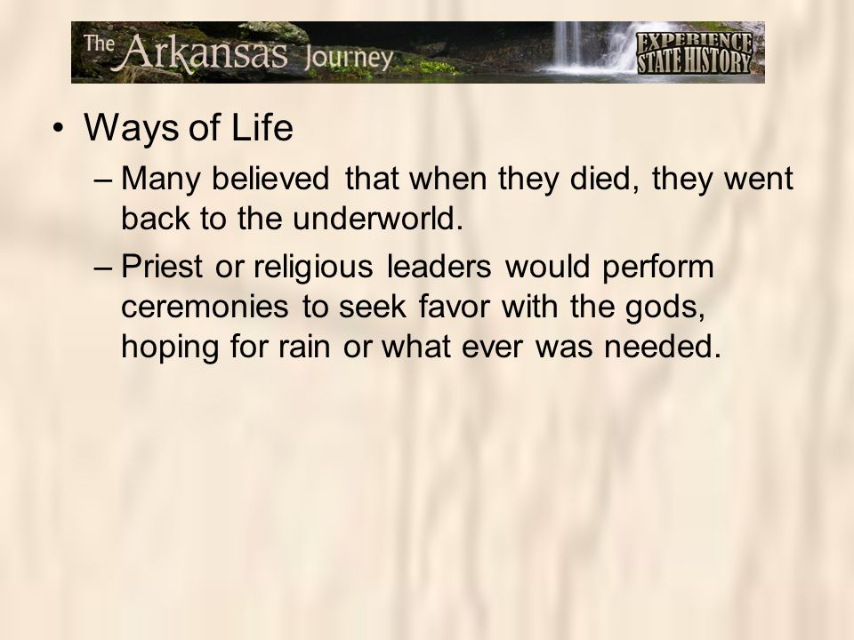 Ways of Life –Many believed that when they died, they went back to the underworld. –Priest or religious leaders would perform ceremonies to seek favor