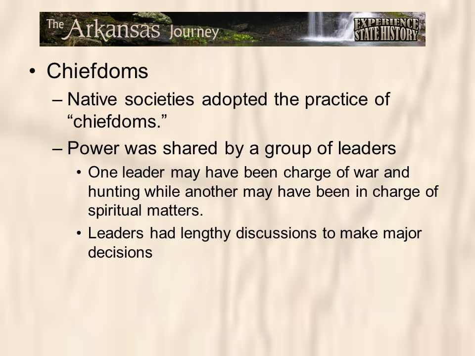 "Chiefdoms –Native societies adopted the practice of ""chiefdoms."" –Power was shared by a group of leaders One leader may have been charge of war and hu"