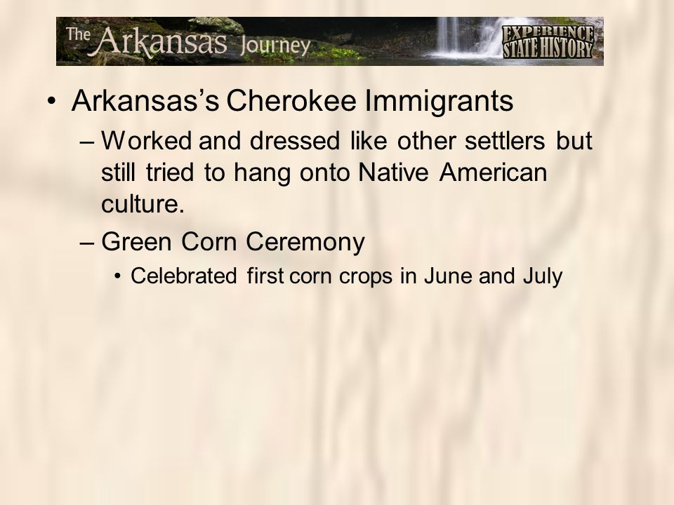 Arkansas's Cherokee Immigrants –Worked and dressed like other settlers but still tried to hang onto Native American culture. –Green Corn Ceremony Cele
