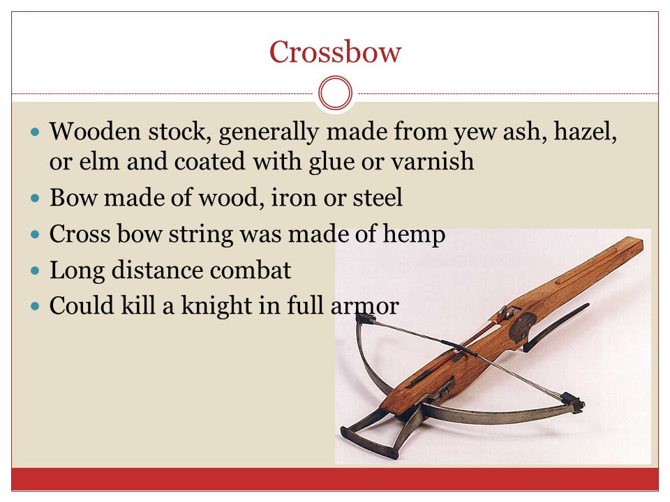 Crossbow Wooden stock, generally made from yew ash, hazel, or elm and coated with glue or varnish Bow made of wood, iron or steel Cross bow string was made of hemp Long distance combat Could kill a knight in full armor