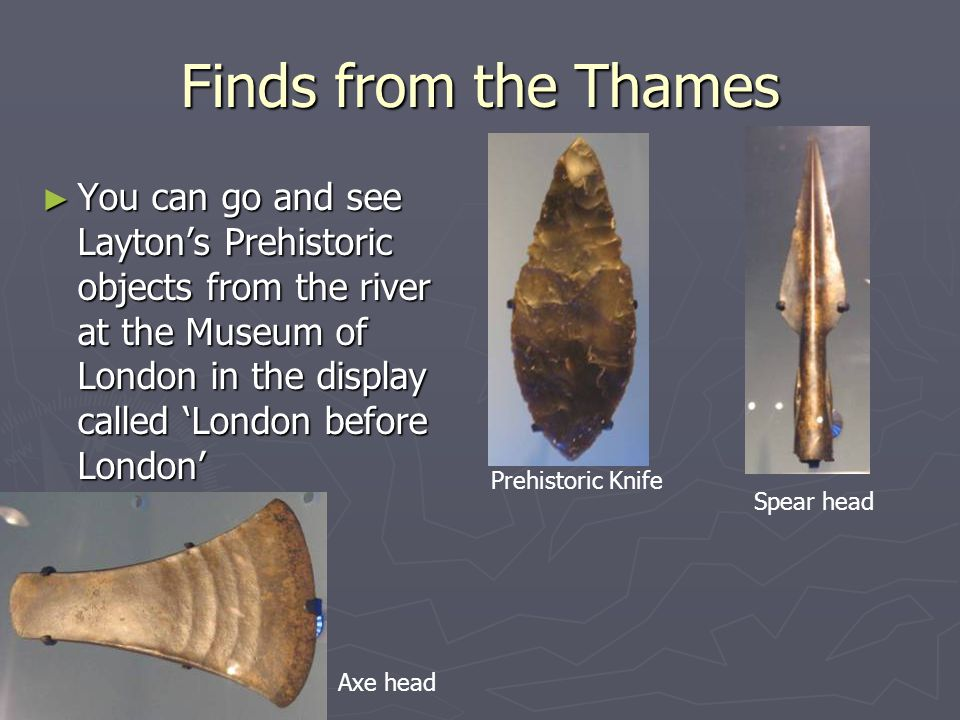 Finds from the Thames ► You can go and see Layton's Prehistoric objects from the river at the Museum of London in the display called 'London before London' Axe head Prehistoric Knife Spear head