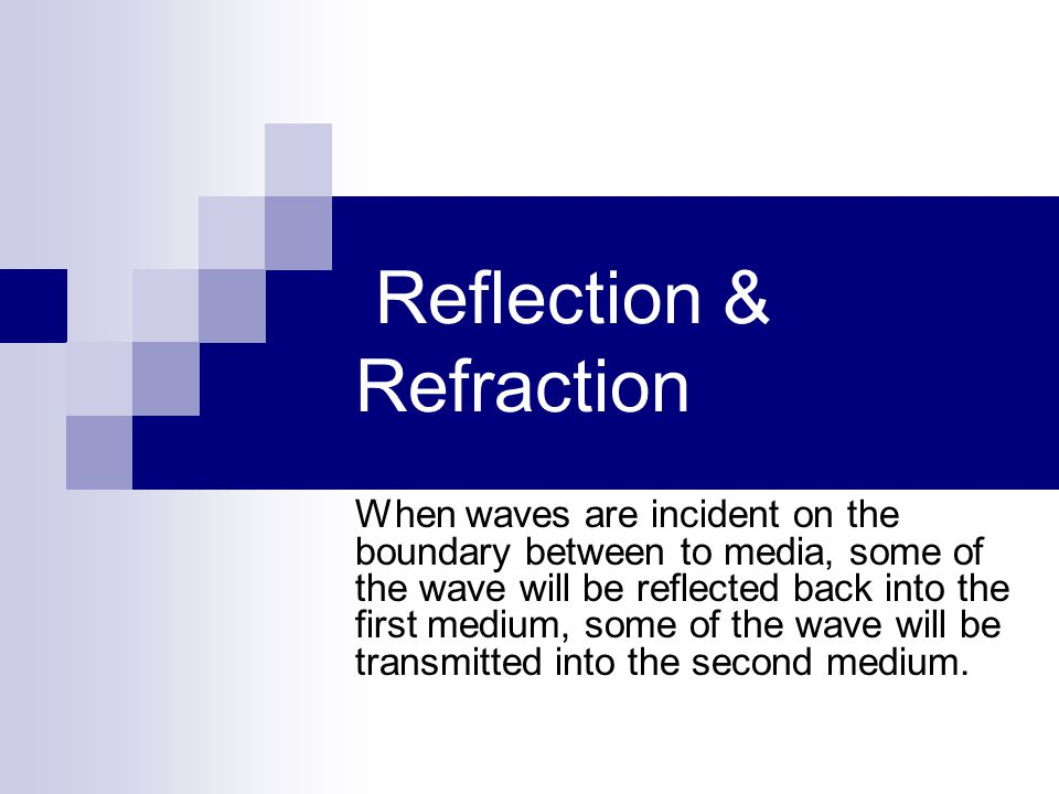 Reflection & Refraction When waves are incident on the boundary between to media, some of the wave will be reflected back into the first medium, some of the wave will be transmitted into the second medium.