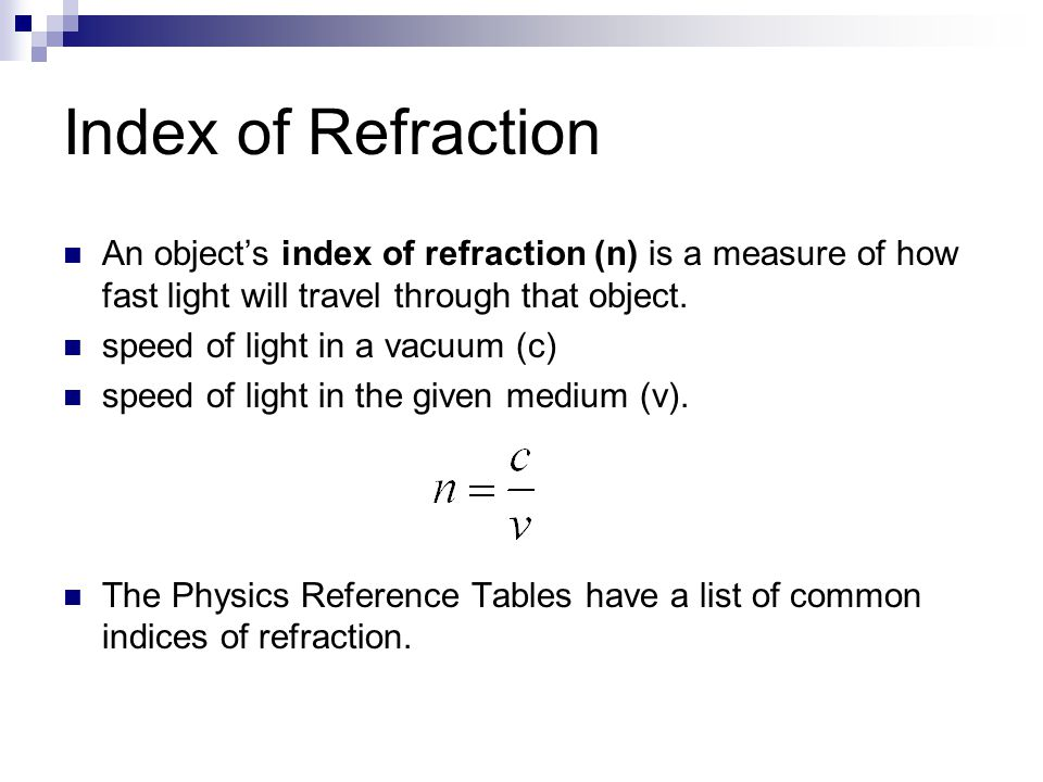 Index of Refraction An object's index of refraction (n) is a measure of how fast light will travel through that object.