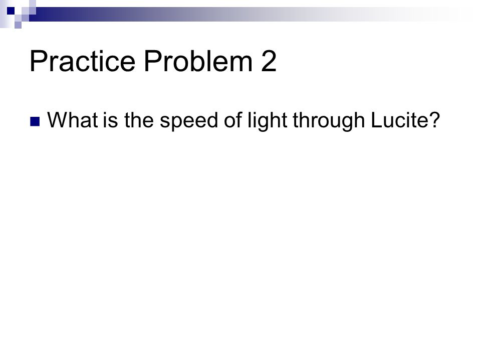 Practice Problem 2 What is the speed of light through Lucite?