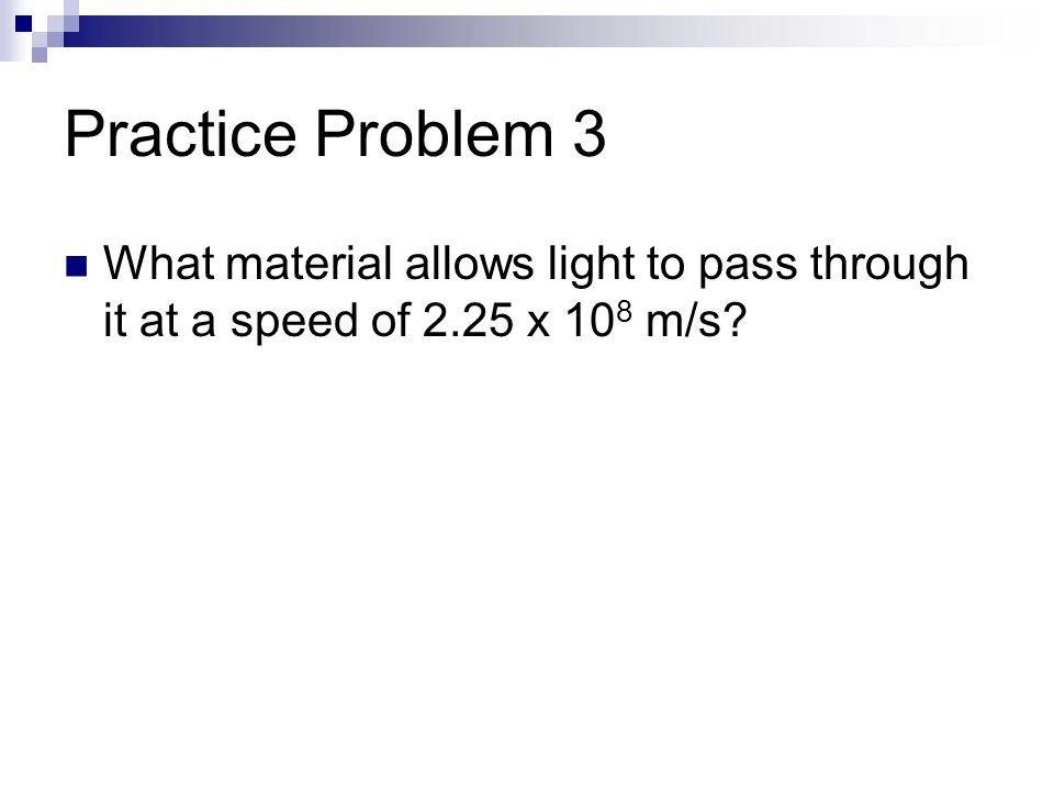 Practice Problem 3 What material allows light to pass through it at a speed of 2.25 x 10 8 m/s?