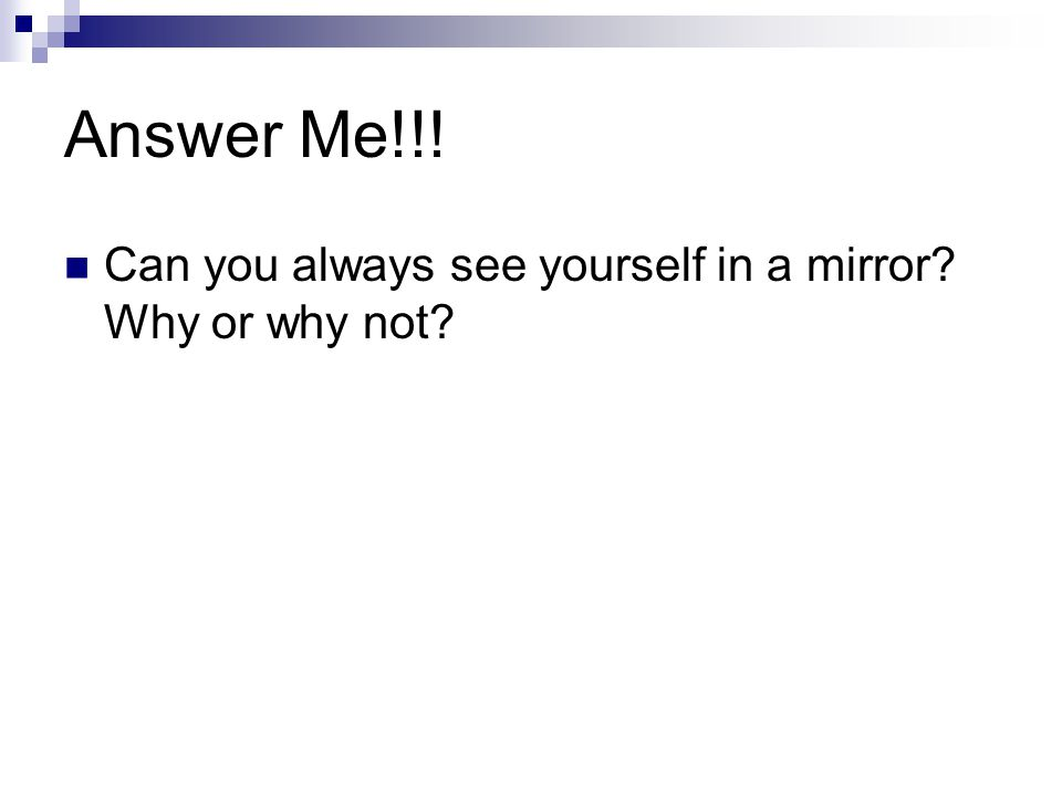 Answer Me!!! Can you always see yourself in a mirror? Why or why not?