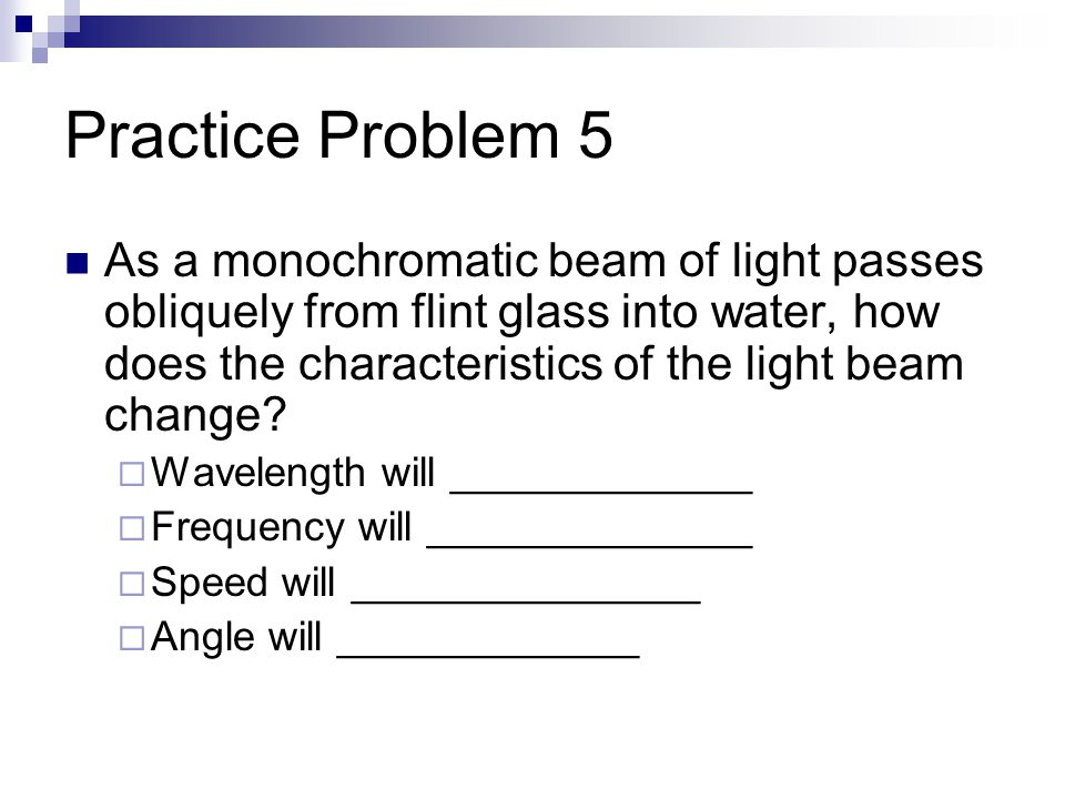 Practice Problem 5 As a monochromatic beam of light passes obliquely from flint glass into water, how does the characteristics of the light beam change.