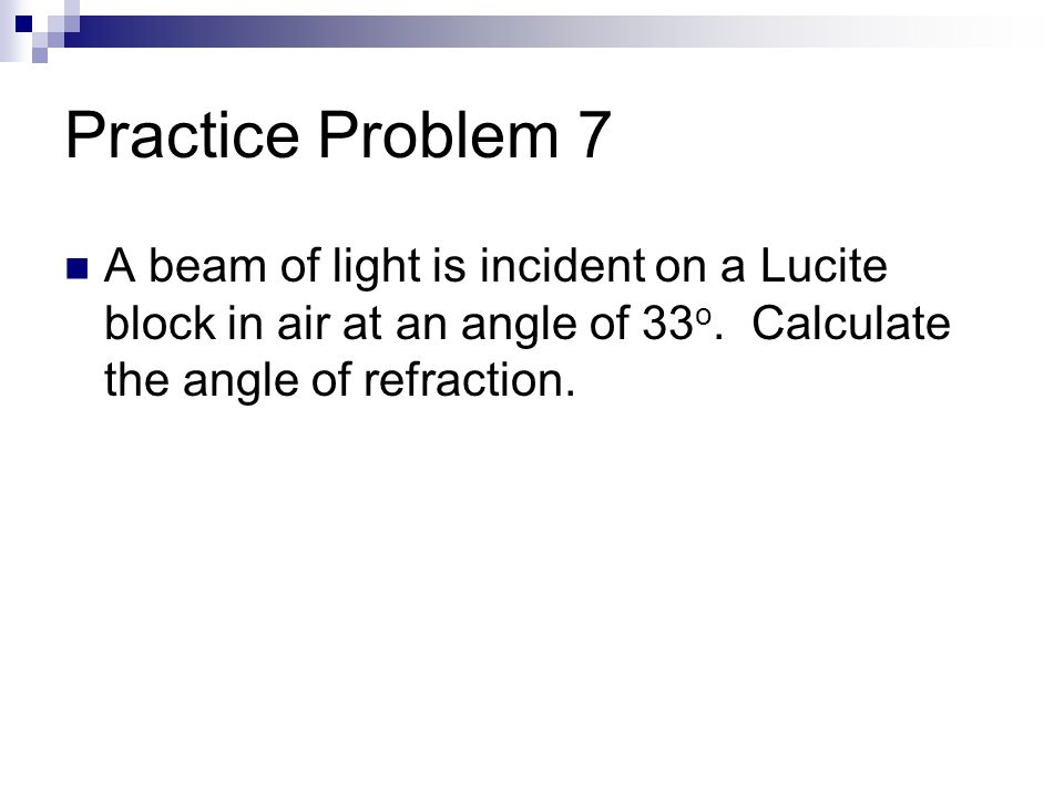 Practice Problem 7 A beam of light is incident on a Lucite block in air at an angle of 33 o.