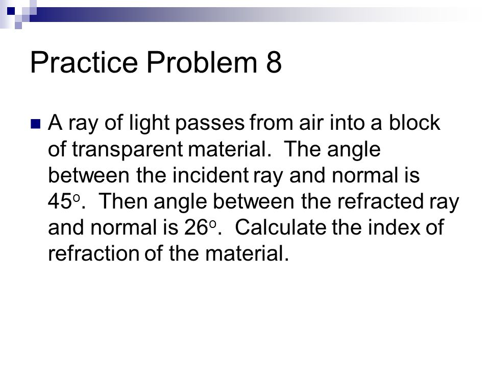 Practice Problem 8 A ray of light passes from air into a block of transparent material.