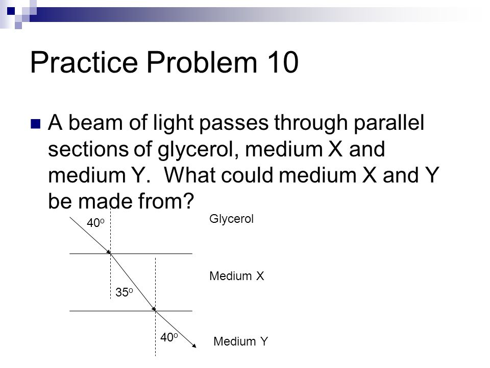 Practice Problem 10 A beam of light passes through parallel sections of glycerol, medium X and medium Y.