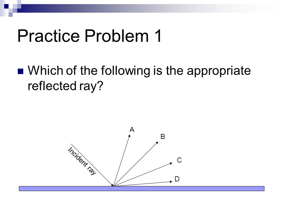Practice Problem 1 Which of the following is the appropriate reflected ray? Incident ray A B C D